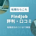 FindJob(ファインドジョブ)の口コミ・評判|メリット・デメリットを徹底調査